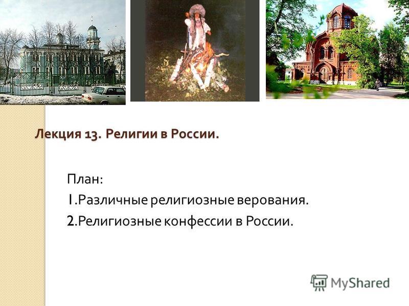 Лекция 13. Религии в России. План : 1. Различные религиозные верования. 2. Религиозные конфессии в России.