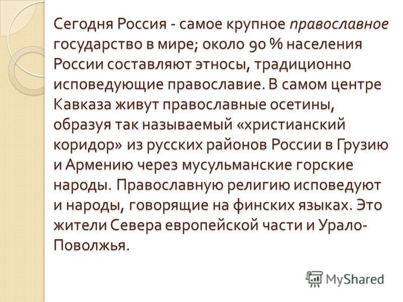 Сегодня Россия - самое крупное православное государство в мире ; около 90 % населения России составляют этносы, традиционно исповедующие православие. В самом центре Кавказа живут православные осетины, образуя так называемый « христианский коридор » и