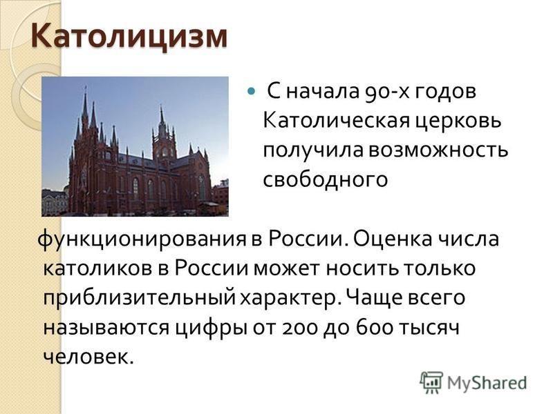 Католицизм функционирования в России. Оценка числа католиков в России может носить только приблизительный характер. Чаще всего называются цифры от 200 до 600 тысяч человек. С начала 90- х годов Католическая церковь получила возможность свободного