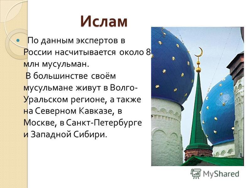 Ислам Ислам По данным экспертов в России насчитывается около 8 млн мусульман. В большинстве своём мусульмане живут в Волго - Уральском регионе, а также на Северном Кавказе, в Москве, в Санкт - Петербурге и Западной Сибири.
