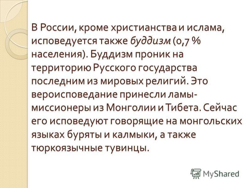 В России, кроме христианства и ислама, исповедуется также буддизм (0,7 % населения ). Буддизм проник на территорию Русского государства последним из ми  ровых религий. Это вероисповедание принесли ламы - миссионеры из Монголии и Тибета. Сейчас его и