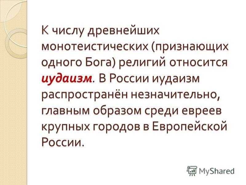 К числу древнейших монотеистических ( признающих одного Бога ) религий относится иудаизм. В России иудаизм распространён незначительно, главным обра  зом среди евреев крупных городов в Европейской России.