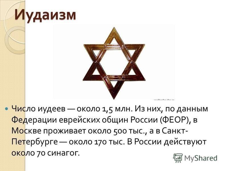 Иудаизм Число иудеев около 1,5 млн. Из них, по данным Федерации еврейских общин России ( ФЕОР ), в Москве проживает около 500 тыс., а в Санкт - Петербурге около 170 тыс. В России действуют около 70 синагог.