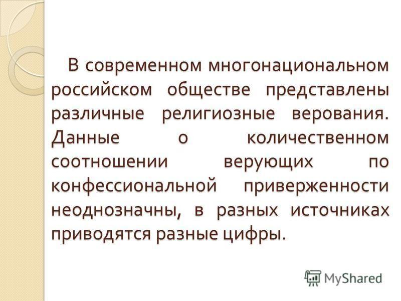 В современном многонациональном российском обществе представлены раз  личные религиозные верования. Данные о количественном соотношении верующих по конфессиональной приверженности неоднозначны, в разных источниках приво  дятся разные цифры. В совре