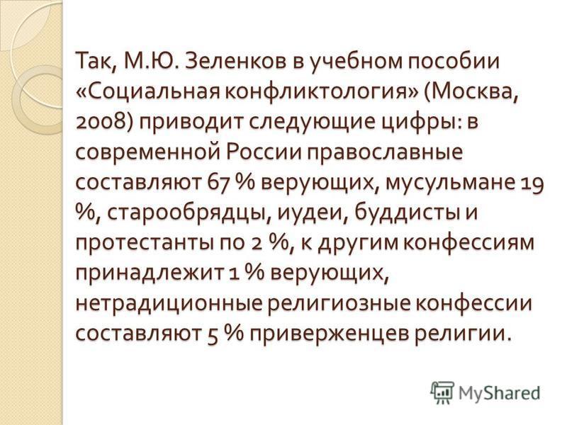 Так, М. Ю. Зеленков в учебном пособии « Социальная конфликтология » ( Москва, 2008) приводит следующие цифры : в современной России православные составляют 67 % верующих, мусульмане 19 %, старообрядцы, иудеи, буддисты и протестанты по 2 %, к другим к