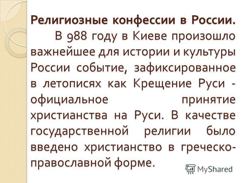 Религиозные конфессии в России. В 988 году в Киеве произошло важнейшее для истории и культуры России событие, зафиксированное в летописях как Крещение Руси - официальное принятие христианства на Руси. В качестве государственной религии было введено х