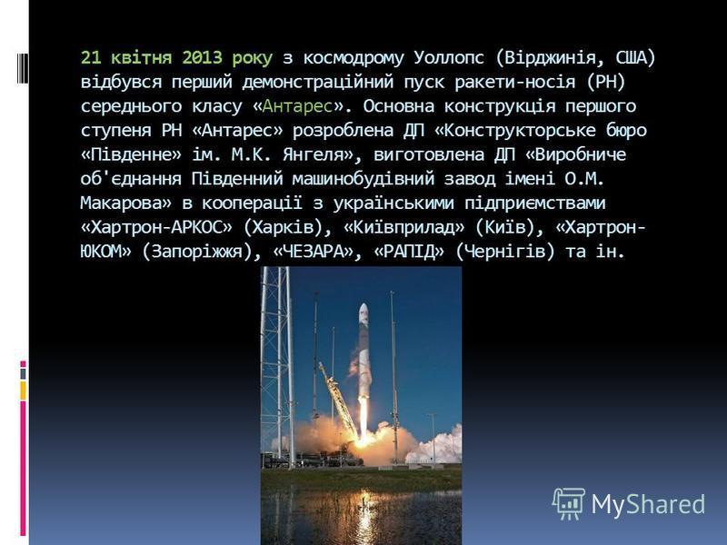 21 квітня 2013 року з космодрому Уоллопс (Вірджинія, США) відбувся перший демонстраційний пуск ракети-носія (РН) середнього класу «Антарес». Основна конструкція першого ступеня РН «Антарес» розроблена ДП «Конструкторське бюро «Південне» ім. М.К. Янге