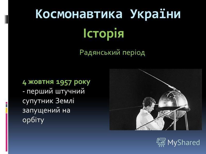 Космонавтика України Радянський період Історія 4 жовтня 1957 року - перший штучний супутник Землі запущений на орбіту