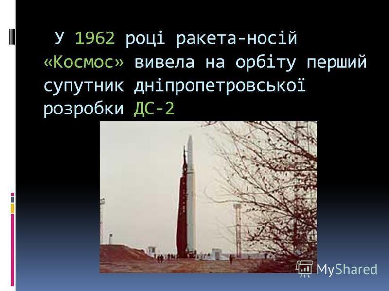 У 1962 році ракета-носій «Космос» вивела на орбіту перший супутник дніпропетровської розробки ДС-2