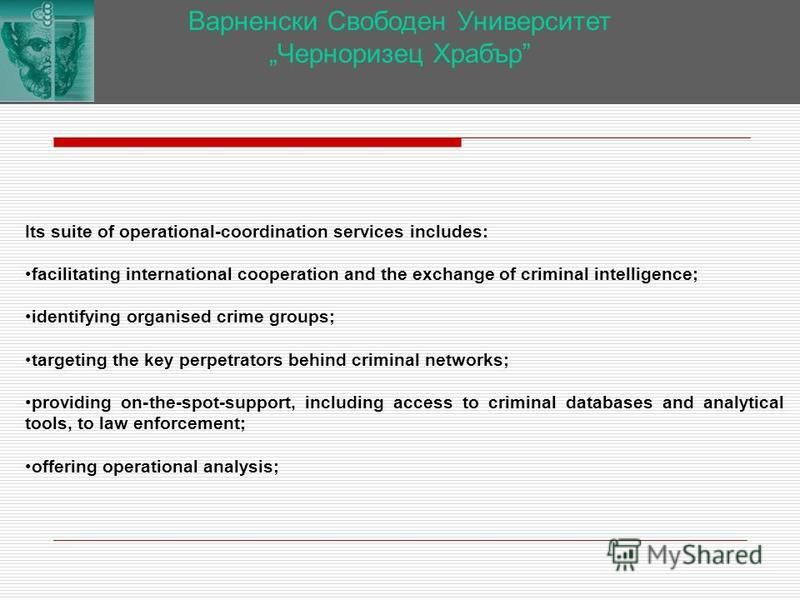 Варненски Свободен Университет Черноризец Храбър Its suite of operational-coordination services includes: facilitating international cooperation and the exchange of criminal intelligence; identifying organised crime groups; targeting the key perpetra