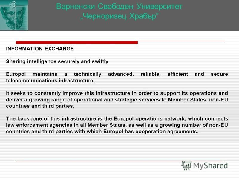 Варненски Свободен Университет Черноризец Храбър INFORMATION EXCHANGE Sharing intelligence securely and swiftly Europol maintains a technically advanced, reliable, efficient and secure telecommunications infrastructure. It seeks to constantly improve