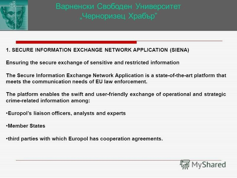 Варненски Свободен Университет Черноризец Храбър 1. SECURE INFORMATION EXCHANGE NETWORK APPLICATION (SIENA) Ensuring the secure exchange of sensitive and restricted information The Secure Information Exchange Network Application is a state-of-the-art