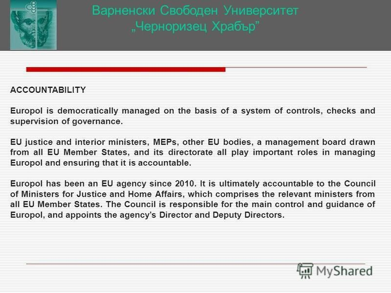 Варненски Свободен Университет Черноризец Храбър ACCOUNTABILITY Europol is democratically managed on the basis of a system of controls, checks and supervision of governance. EU justice and interior ministers, MEPs, other EU bodies, a management board