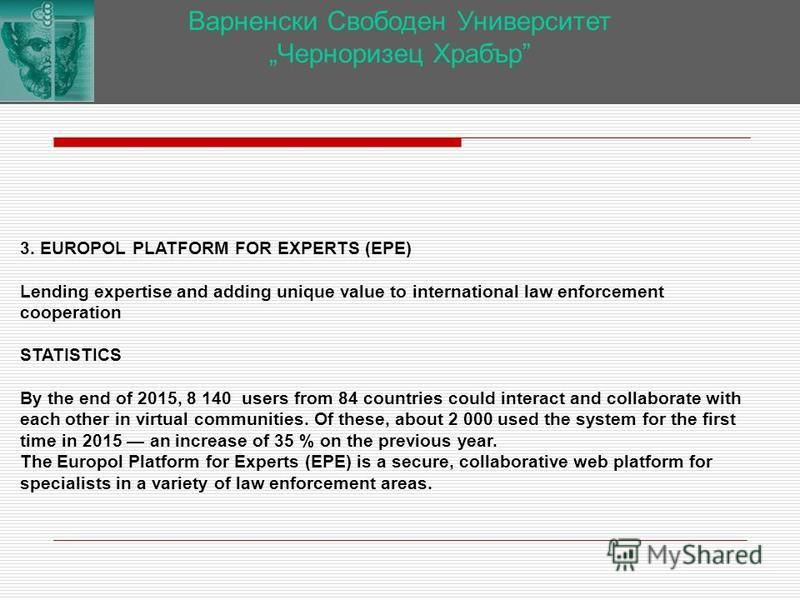 Варненски Свободен Университет Черноризец Храбър 3. EUROPOL PLATFORM FOR EXPERTS (EPE) Lending expertise and adding unique value to international law enforcement cooperation STATISTICS By the end of 2015, 8 140 users from 84 countries could interact