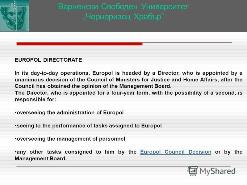 Варненски Свободен Университет Черноризец Храбър EUROPOL DIRECTORATE In its day-to-day operations, Europol is headed by a Director, who is appointed by a unanimous decision of the Council of Ministers for Justice and Home Affairs, after the Council h