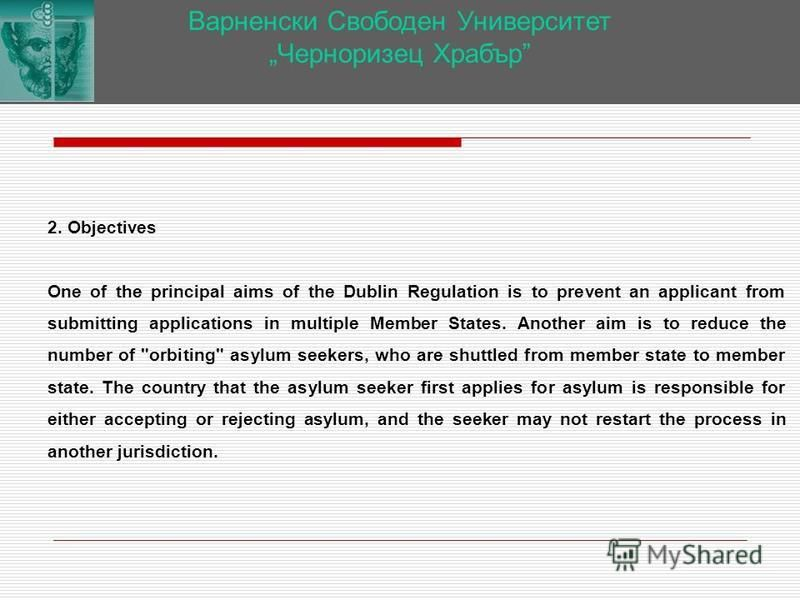 Варненски Свободен Университет Черноризец Храбър 2. Objectives One of the principal aims of the Dublin Regulation is to prevent an applicant from submitting applications in multiple Member States. Another aim is to reduce the number of