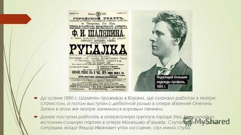 До осени 1890 г. Шаляпин проживал в Казани, где сначала работал в театре статистом, а потом выступил с дебютной ролью в опере «Евгений Онегин». Затем в этом же театре занимался хоровым пением. Далее поступил работать в опереточную труппу в городе Уха