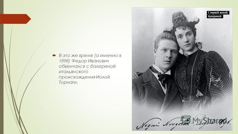 В это же время (а именно в 1898) Федор Иванович обвенчался с балериной итальянского происхождения Иолой Торнаги.