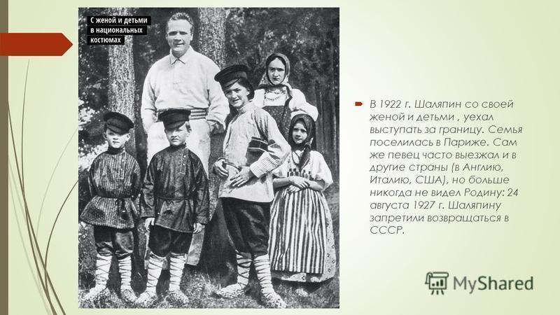 В 1922 г. Шаляпин со своей женой и детьми, уехал выступать за границу. Семья поселилась в Париже. Сам же певец часто выезжал и в другие страны (в Англию, Италию, США), но больше никогда не видел Родину: 24 августа 1927 г. Шаляпину запретили возвращат