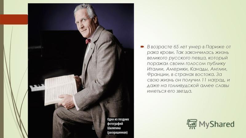 В возрасте 65 лет умер в Париже от рака крови. Так закончилась жизнь великого русского певца, который поражал своим голосом публику Италии, Америки, Канады, Англии, Франции, в странах востока. За свою жизнь он получил 11 наград, и даже на голливудско