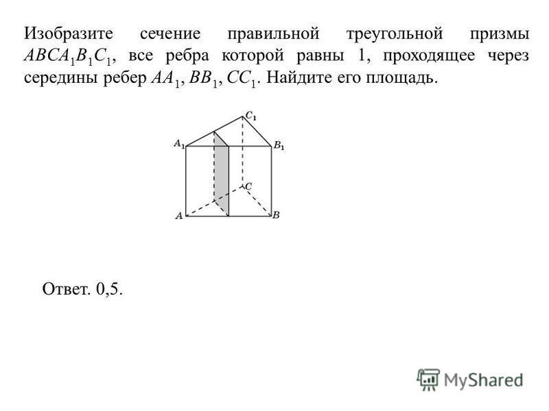 Изобразите сечение правильной треугольной призмы ABCA 1 B 1 C 1, все ребра которой равны 1, проходящее через середины ребер AA 1, BB 1, CC 1. Найдите его площадь. Ответ. 0,5.