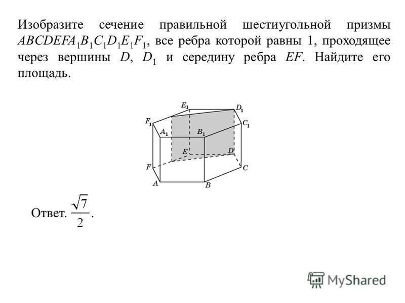 Изобразите сечение правильной шестиугольной призмы ABCDEFA 1 B 1 C 1 D 1 E 1 F 1, все ребра которой равны 1, проходящее через вершины D, D 1 и середину ребра EF. Найдите его площадь. Ответ..