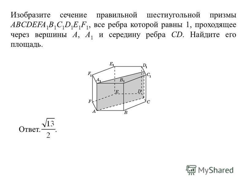 Изобразите сечение правильной шестиугольной призмы ABCDEFA 1 B 1 C 1 D 1 E 1 F 1, все ребра которой равны 1, проходящее через вершины A, A 1 и середину ребра CD. Найдите его площадь. Ответ..