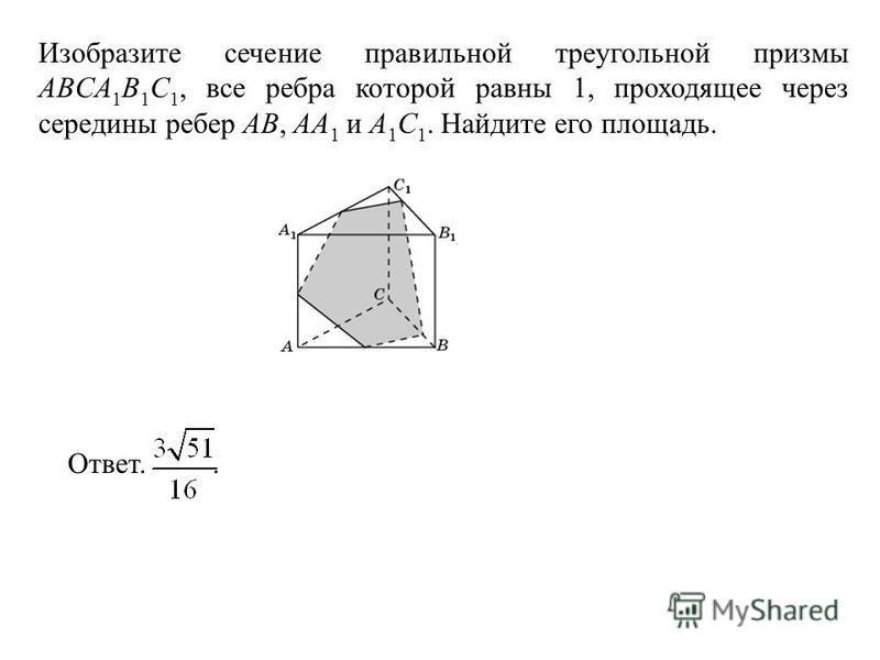 Изобразите сечение правильной треугольной призмы ABCA 1 B 1 C 1, все ребра которой равны 1, проходящее через середины ребер AB, AA 1 и A 1 C 1. Найдите его площадь. Ответ..