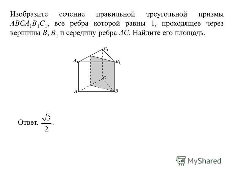 Изобразите сечение правильной треугольной призмы ABCA 1 B 1 C 1, все ребра которой равны 1, проходящее через вершины B, B 1 и середину ребра AC. Найдите его площадь. Ответ..