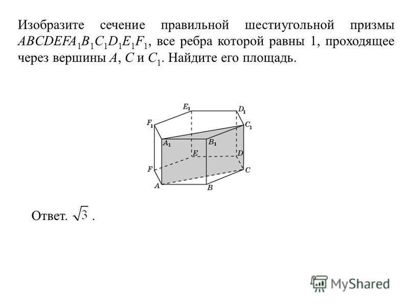 Изобразите сечение правильной шестиугольной призмы ABCDEFA 1 B 1 C 1 D 1 E 1 F 1, все ребра которой равны 1, проходящее через вершины A, C и C 1. Найдите его площадь. Ответ..