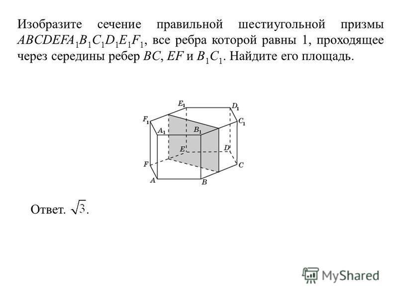 Изобразите сечение правильной шестиугольной призмы ABCDEFA 1 B 1 C 1 D 1 E 1 F 1, все ребра которой равны 1, проходящее через середины ребер BC, EF и B 1 C 1. Найдите его площадь. Ответ..