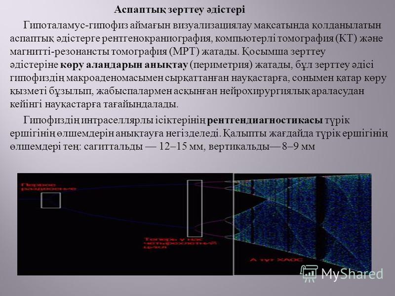 Аспаптық зерттеу әдістері Гипоталамус - гипофиз аймағын визуализациялау мақсатында қолданылатын аспаптық әдістерге рентгенокраниография, компьютерлі томография ( КТ ) және магнитті - резонансты томография ( МРТ ) жатады. Қосымша зерттеу әдістеріне кө