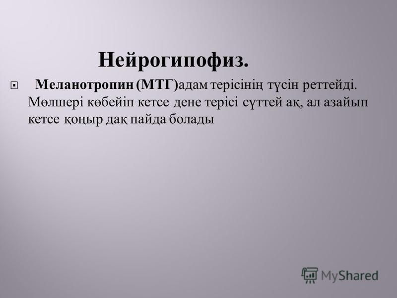 Нейрогипофиз. Меланотропин ( МТГ ) адам терісінің түсін реттейді. Мөлшері көбейіп кетсе дене терісі сүттей ақ, ал азайып кетсе қоңыр дақ пайда болады