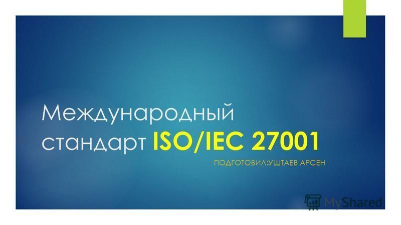 Международный стандарт ISO/IEC 27001 ПОДГОТОВИЛ:УШТАЕВ АРСЕН