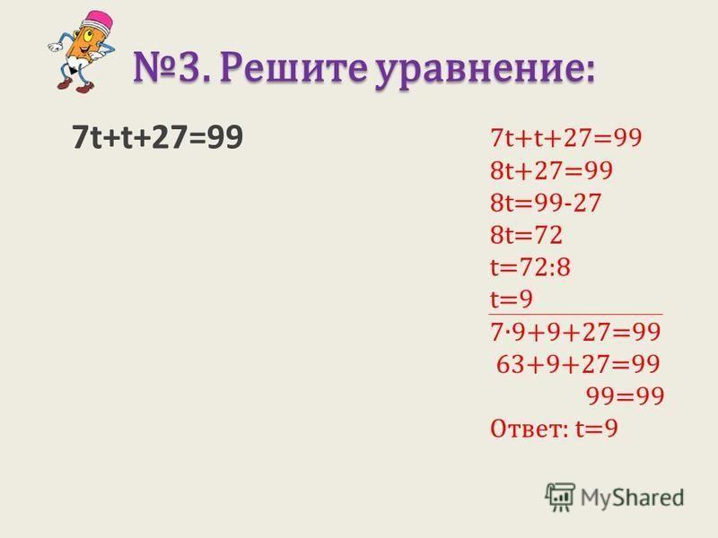 3. Решите уравнение: 3. Решите уравнение: 7t+t+27=99 8t+27=99 8t=99-27 8t=72 t=72:8 t=9 79+9+27=99 63+9+27=99 99=99 Ответ: t=9