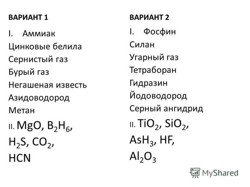 ВАРИАНТ 1 I.Аммиак Цинковые белила Сернистый газ Бурый газ Негашеная известь Азидоводород Метан II. MgO, B 2 H 6, H 2 S, CO 2, HCN ВАРИАНТ 2 I.Фосфин Силан Угарный газ Тетраборан Гидразин Йодоводород Серный ангидрид II. TiO 2, SiO 2, AsH 3, HF, Al 2