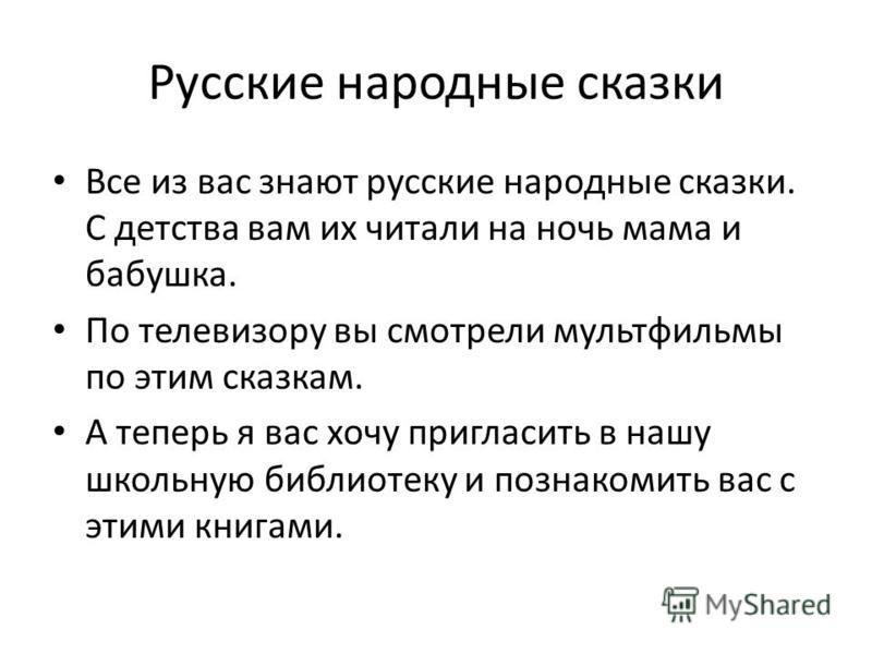 Русские народные сказки Все из вас знают русские народные сказки. С детства вам их читали на ночь мама и бабушка. По телевизору вы смотрели мультфильмы по этим сказкам. А теперь я вас хочу пригласить в нашу школьную библиотеку и познакомить вас с эти