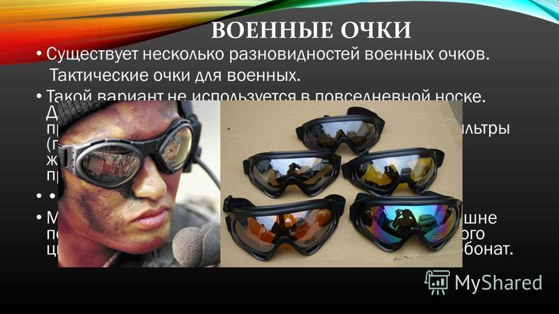 ВОЕННЫЕ ОЧКИ Существует несколько разновидностей военных очков. Тактические очки для военных. Такой вариант не используется в повседневной носке. Делается чаще всего в виде маски, которая прочно прилипает к лицу, крепится с помощью резинки. Фильтры (