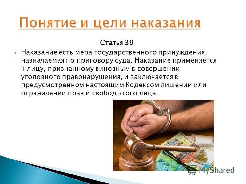 Статья 39 Наказание есть мера государственного принуждения, назначаемая по приговору суда. Наказание применяется к лицу, признанному виновным в совершении уголовного правонарушения, и заключается в предусмотренном настоящим Кодексом лишении или огран