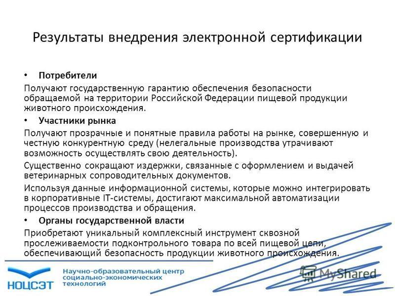 Результаты внедрения электронной сертификации Потребители Получают государственную гарантию обеспечения безопасности обращаемой на территории Российской Федерации пищевой продукции животного происхождения. Участники рынка Получают прозрачные и понятн