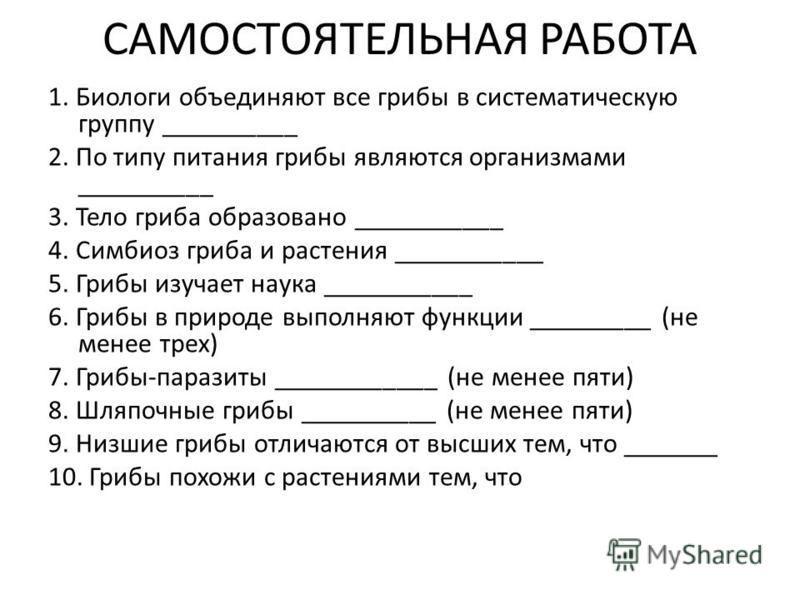 САМОСТОЯТЕЛЬНАЯ РАБОТА 1. Биологи объединяют все грибы в систематическую группу __________ 2. По типу питания грибы являются организмами __________ 3. Тело гриба образовано ___________ 4. Симбиоз гриба и растения ___________ 5. Грибы изучает наука __