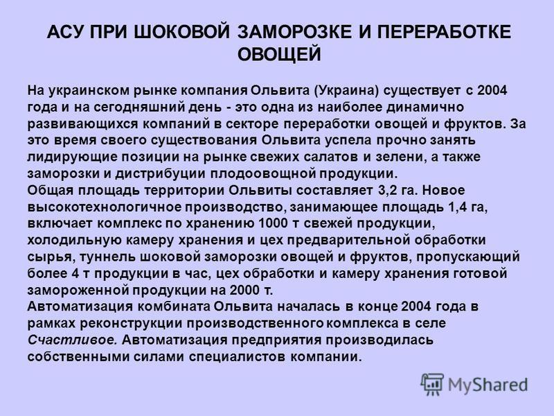 АСУ ПРИ ШОКОВОЙ ЗАМОРОЗКЕ И ПЕРЕРАБОТКЕ ОВОЩЕЙ На украинском рынке компания Ольвита (Украина) существует с 2004 года и на сегодняшний день - это одна из наиболее динамично развивающихся компаний в секторе переработки овощей и фруктов. За это время св