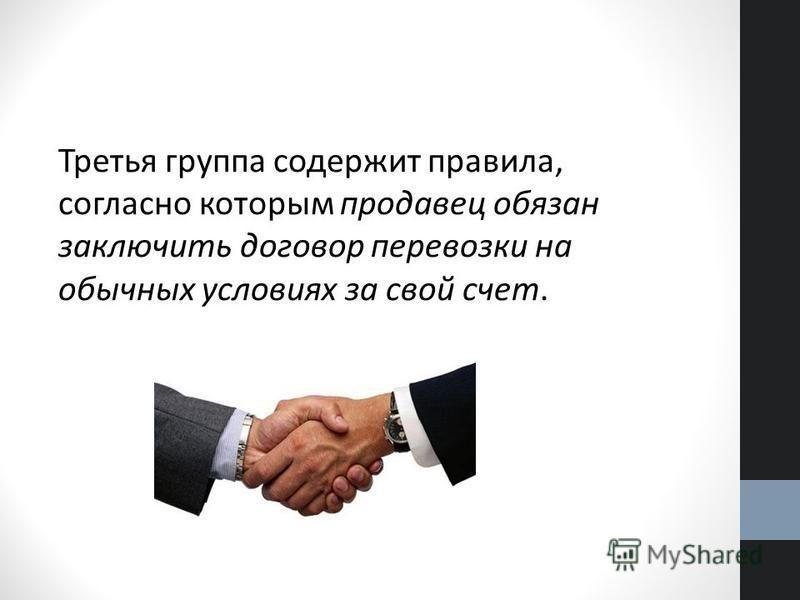 Третья группа содержит правила, согласно которым продавец обязан заключить договор перевозки на обычных условиях за свой счет.