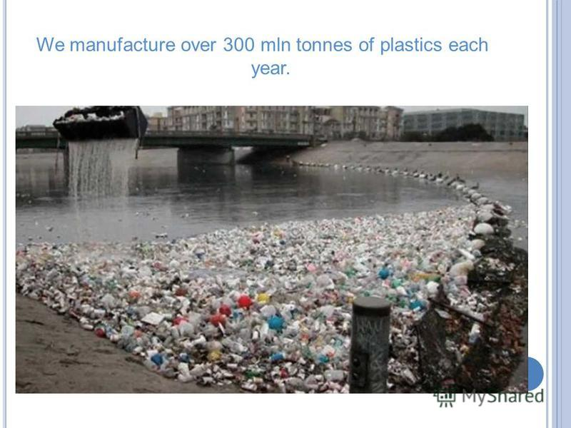 We manufacture over 300 mln tonnes of plastics each year.