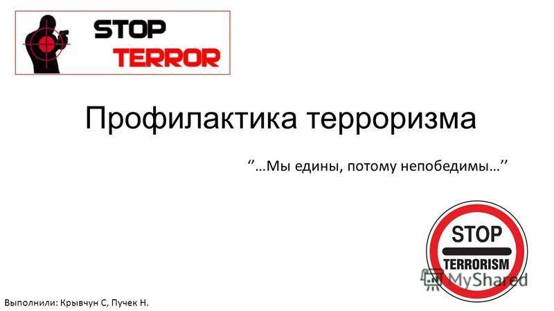 Профилактика терроризма …Мы едины, потому непобедимы… Выполнили: Крывчун С, Пучек Н.
