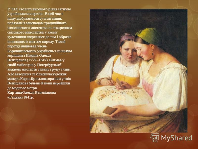 У XIX столітті високого рівня сягнуло українське малярство. В цей час в ньму відбуваються суттєві зміни, повязані із занепадом традиційного іконописного мистецтва та створенням світського митстецтва у якому художники зверталися до тем і образів повяз