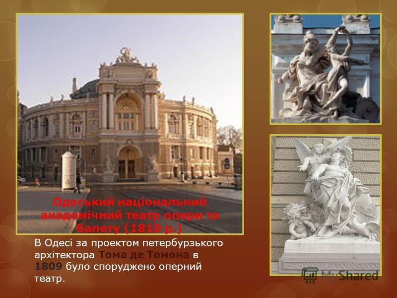 Одеський національний академічний театр опери та балету (1810 р.) В Одесі за проектом петербурзького архітектора Тома де Томона в 1809 було споруджено оперний театр.