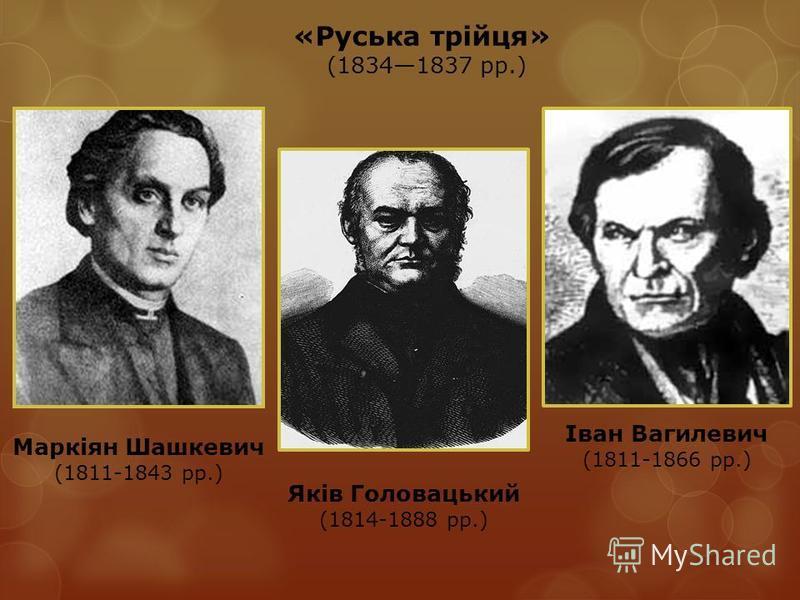 Маркіян Шашкевич (1811-1843 рр.) Яків Головацький (1814-1888 рр.) Іван Вагилевич (1811-1866 рр.) «Руська трійця» (18341837 рр.)