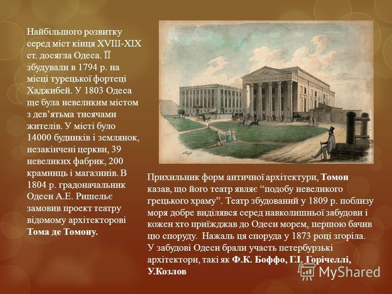 Найбільшого розвитку серед міст кінця ХVІІІ-ХІХ ст. досягла Одеса. ЇЇ збудували в 1794 р. на місці турецької фортеці Хаджибей. У 1803 Одеса ще була невеликим містом з девятьма тисячами жителів. У місті було 14000 будинків і землянок, незакінчені церк