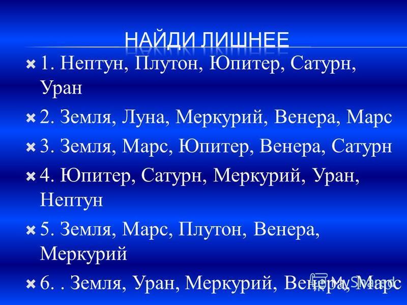 1. Нептун, Плутон, Юпитер, Сатурн, Уран 2. Земля, Луна, Меркурий, Венера, Марс 3. Земля, Марс, Юпитер, Венера, Сатурн 4. Юпитер, Сатурн, Меркурий, Уран, Нептун 5. Земля, Марс, Плутон, Венера, Меркурий 6.. Земля, Уран, Меркурий, Венера, Марс